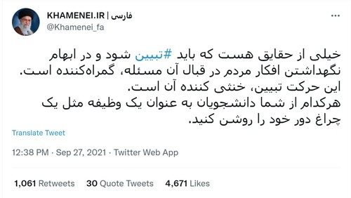 اکانت توئیتری آیت الله خامنهای، در توئیت دیگری با 4671 لایک، نوشته است:<br>خیلی از حقایق هست که باید تبیین شود و در ابهام نگهداشتن افکار مردم در قبال آن مسئله، گمراهکننده است. این حرکت تبیین، خنثی کننده آن است.<br>هرکدام از شما دانشجویان به عنوان یک وظیفه مثل یک چراغ دور خود را روشن کنید.